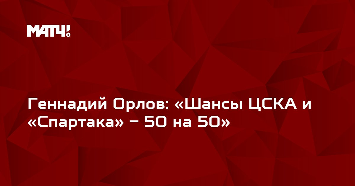 Геннадий Орлов: «Шансы ЦСКА и «Спартака» – 50 на 50»