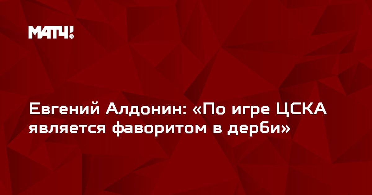 Евгений Алдонин: «По игре ЦСКА является фаворитом в дерби»