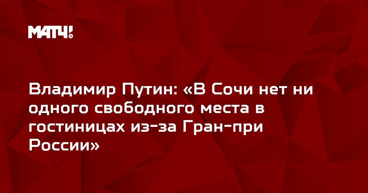 Владимир Путин: «В Сочи нет ни одного свободного места в гостиницах из-за Гран-при России»