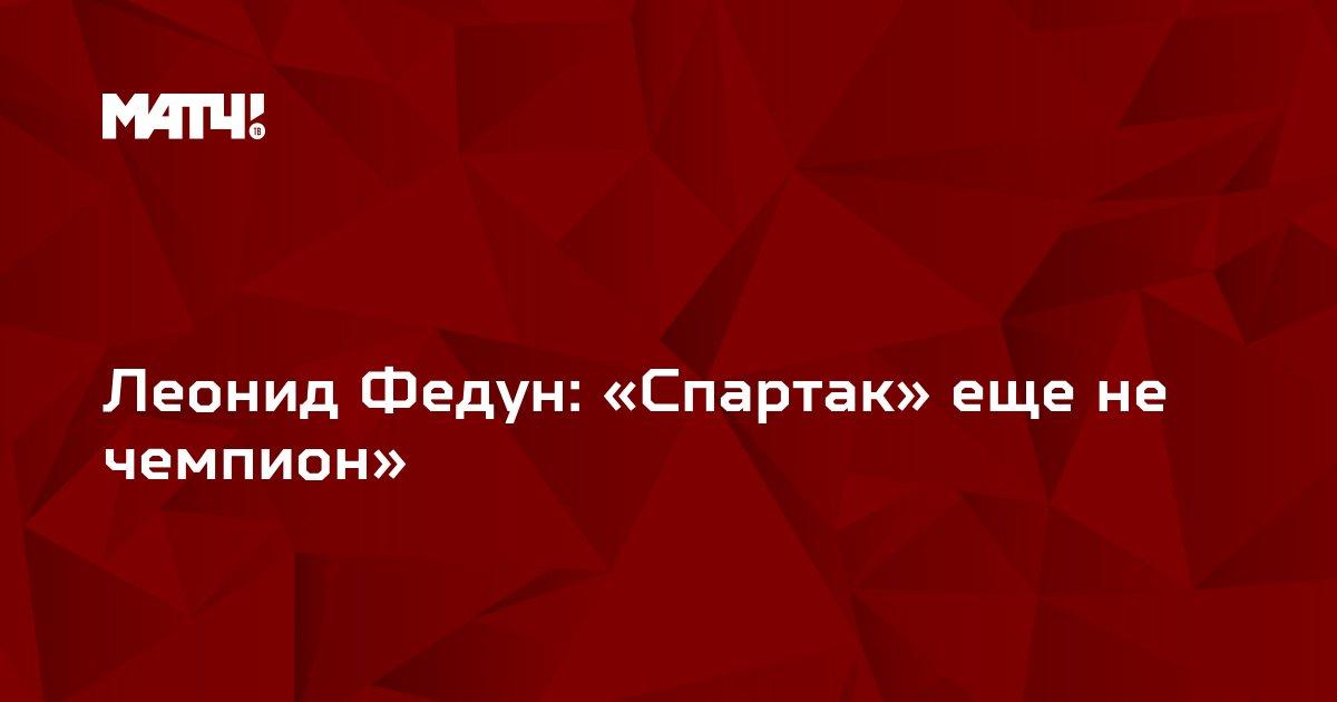 Леонид Федун: «Спартак» еще не чемпион»