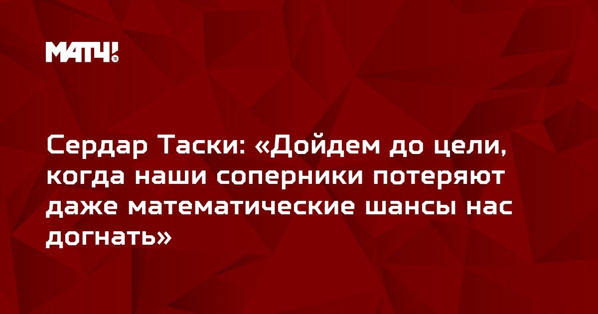 Сердар Таски: «Дойдем до цели, когда наши соперники потеряют даже математические шансы нас догнать»