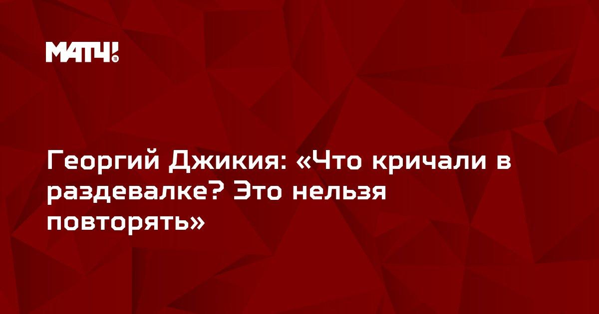 Георгий Джикия: «Что кричали в раздевалке? Это нельзя повторять»