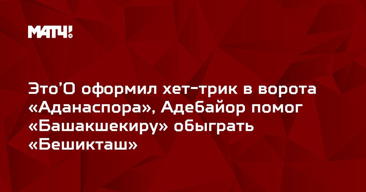 Это'О оформил хет-трик в ворота «Аданаспора», Адебайор помог «Башакшекиру» обыграть «Бешикташ»