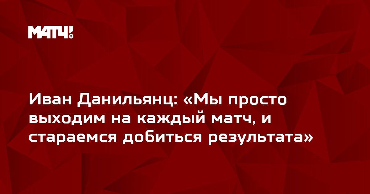 Иван Данильянц: «Мы просто выходим на каждый матч, и стараемся добиться результата»