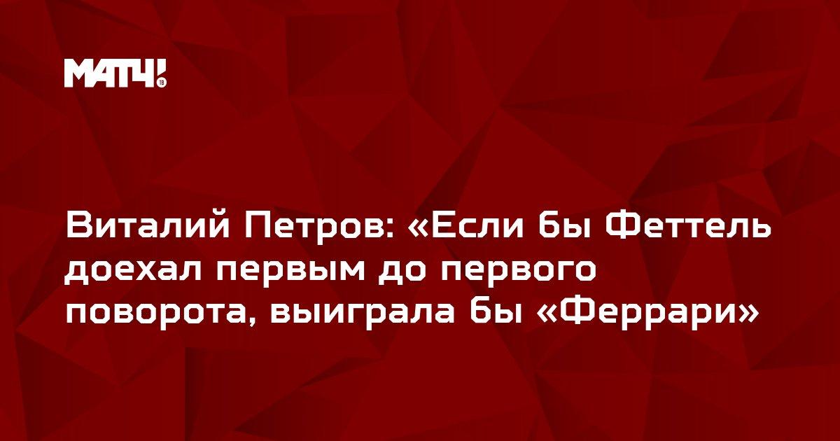 Виталий Петров: «Если бы Феттель доехал первым до первого поворота, выиграла бы «Феррари»