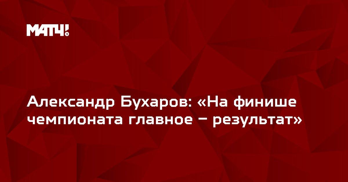 Александр Бухаров: «На финише чемпионата главное – результат»