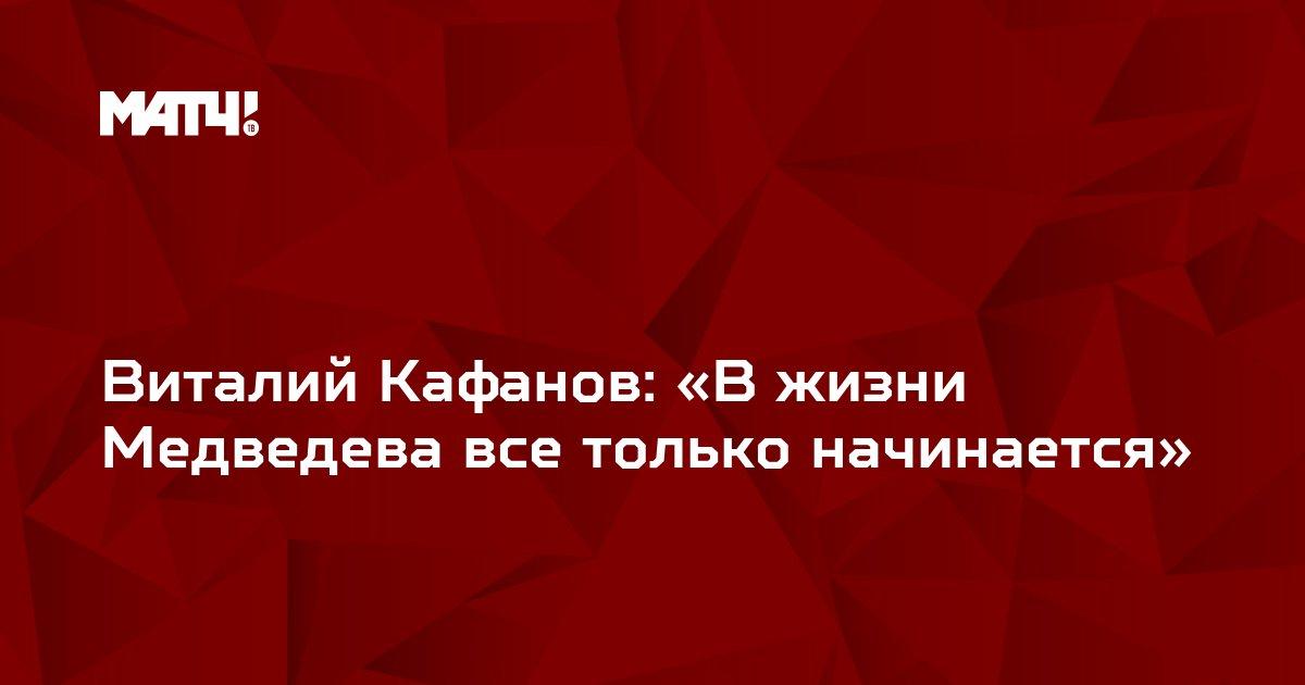 Виталий Кафанов: «В жизни Медведева все только начинается»