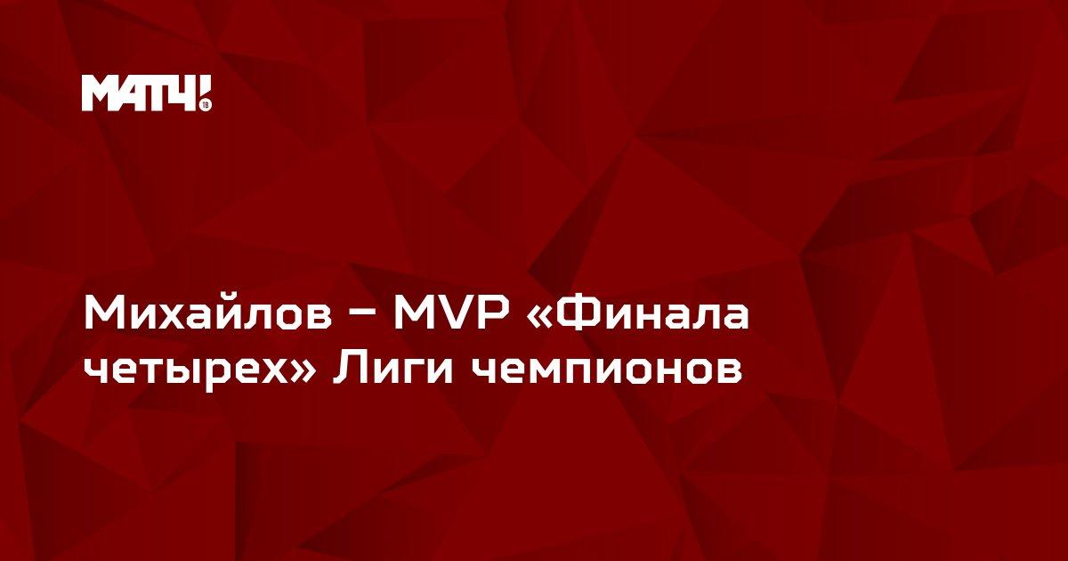 Михайлов – MVP «Финала четырех» Лиги чемпионов