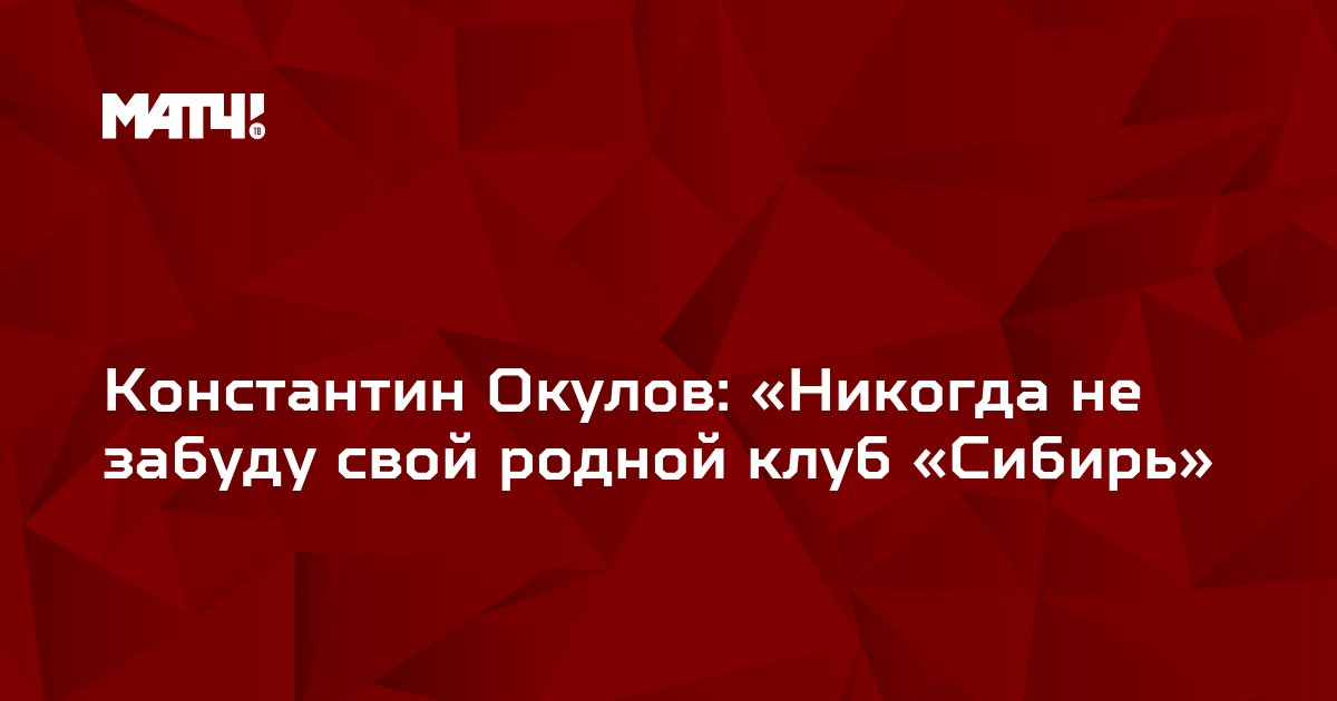 Константин Окулов: «Никогда не забуду свой родной клуб «Сибирь»