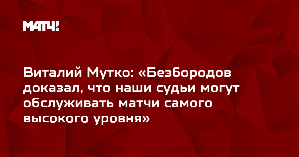 Виталий Мутко: «Безбородов доказал, что наши судьи могут обслуживать матчи самого высокого уровня»