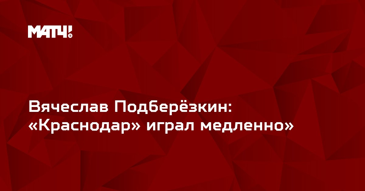 Вячеслав Подберёзкин: «Краснодар» играл медленно»