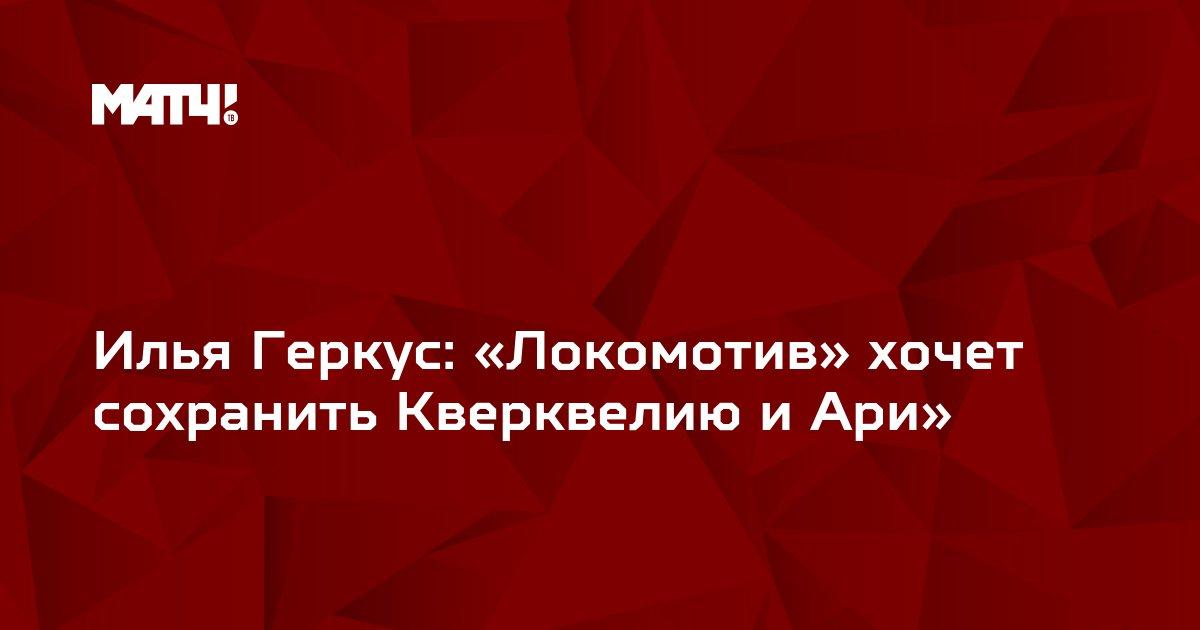 Илья Геркус: «Локомотив» хочет сохранить Кверквелию и Ари»