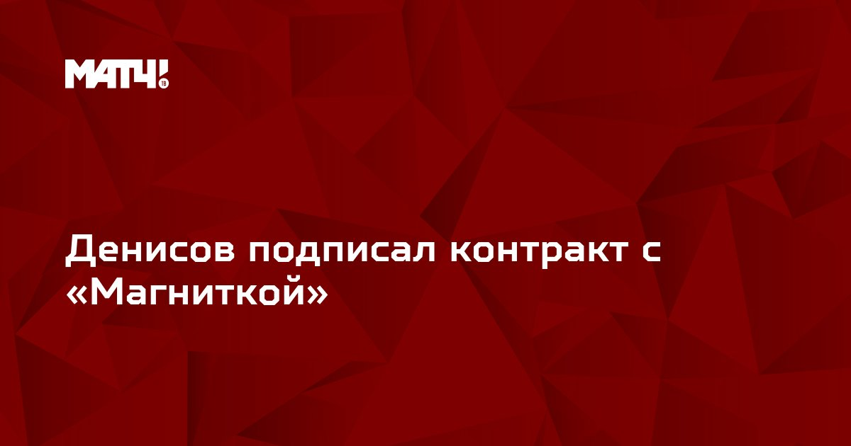 Денисов подписал контракт с «Магниткой»