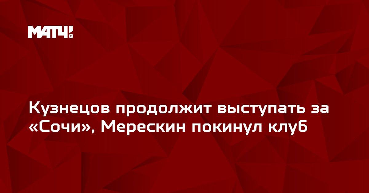 Кузнецов продолжит выступать за «Сочи», Мерескин покинул клуб