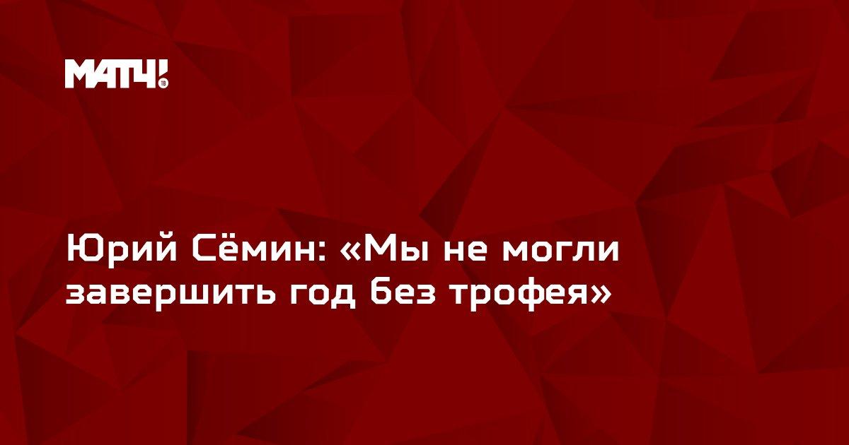 Юрий Сёмин: «Мы не могли завершить год без трофея»