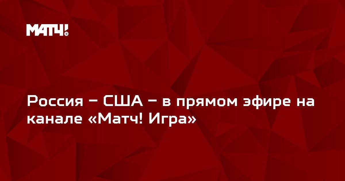 Россия – США – в прямом эфире на канале «Матч! Игра»