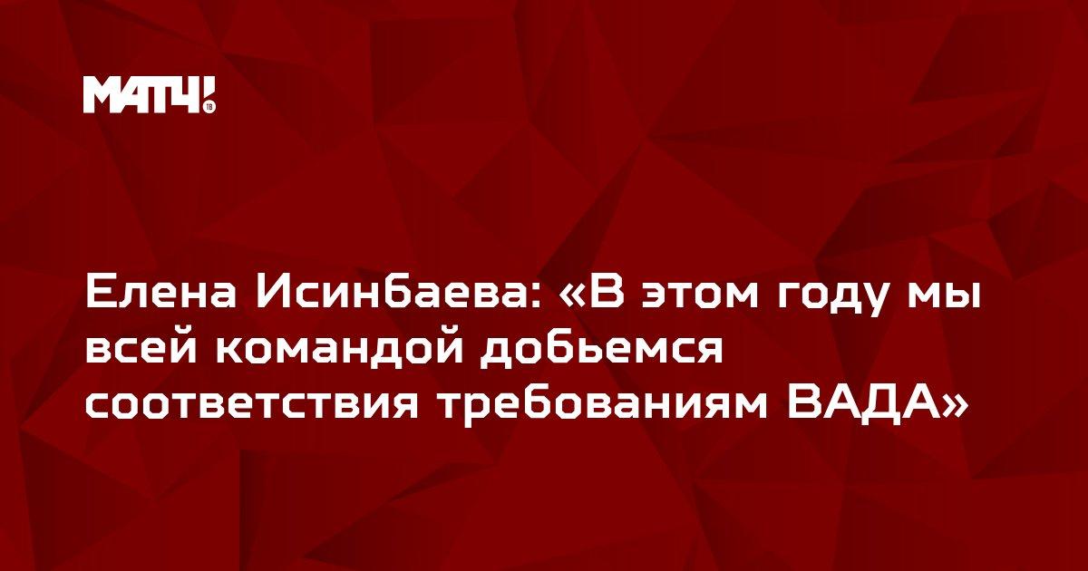 Елена Исинбаева: «В этом году мы всей командой добьемся соответствия требованиям ВАДА»