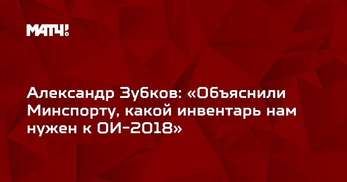 Александр Зубков: «Объяснили Минспорту, какой инвентарь нам нужен к ОИ-2018»