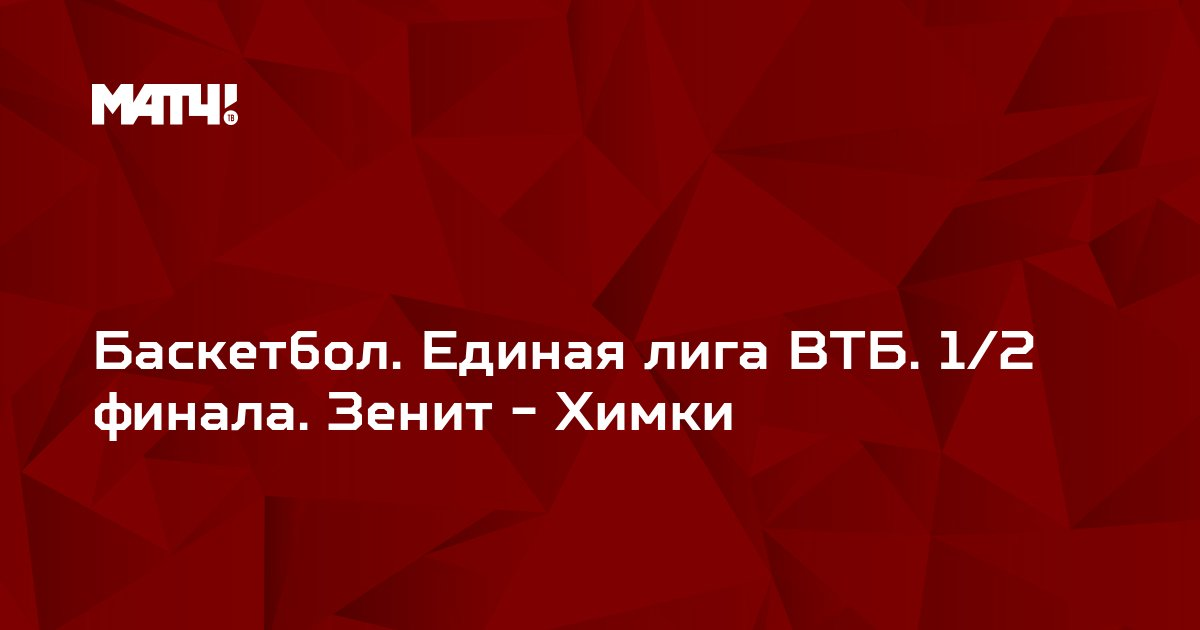 Баскетбол. Единая лига ВТБ. 1/2 финала. Зенит - Химки