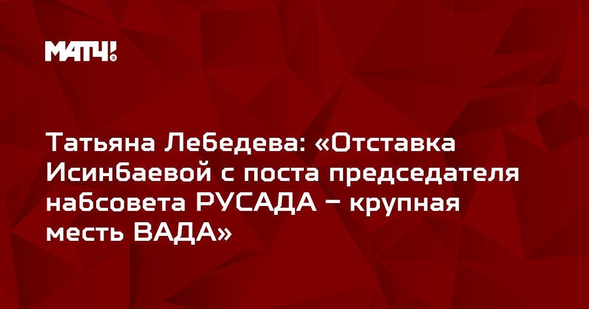 Татьяна Лебедева: «Отставка Исинбаевой с поста председателя набсовета РУСАДА – крупная месть ВАДА»