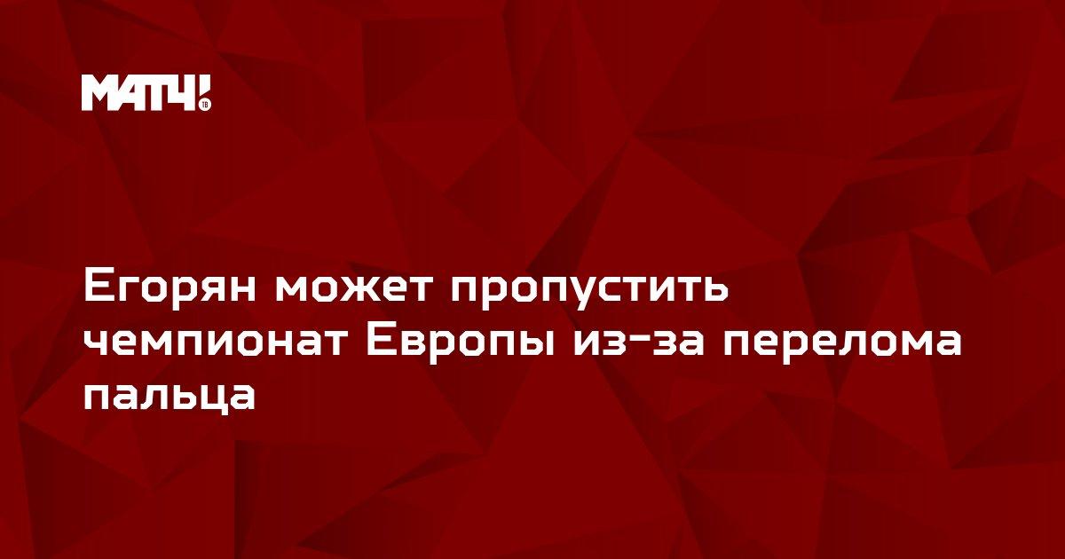Егорян может пропустить чемпионат Европы из-за перелома пальца