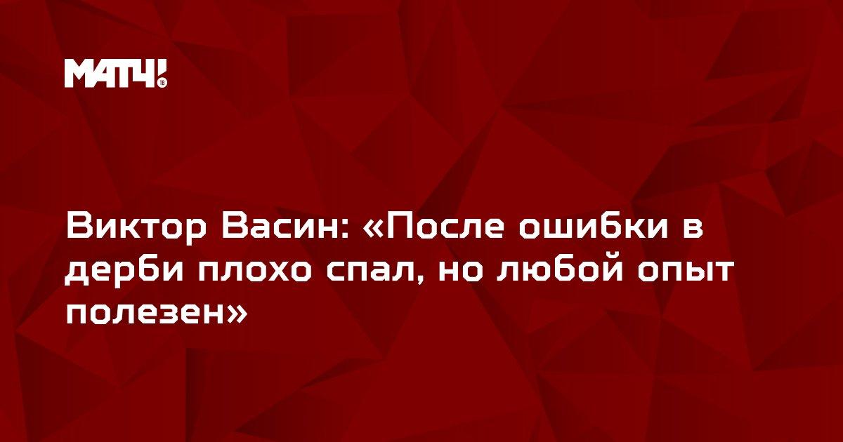 Виктор Васин: «После ошибки в дерби плохо спал, но любой опыт полезен»
