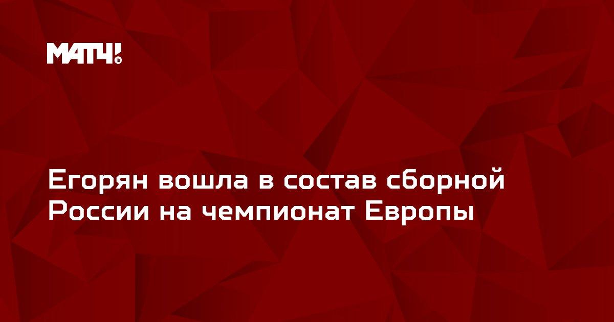 Егорян вошла в состав сборной России на чемпионат Европы