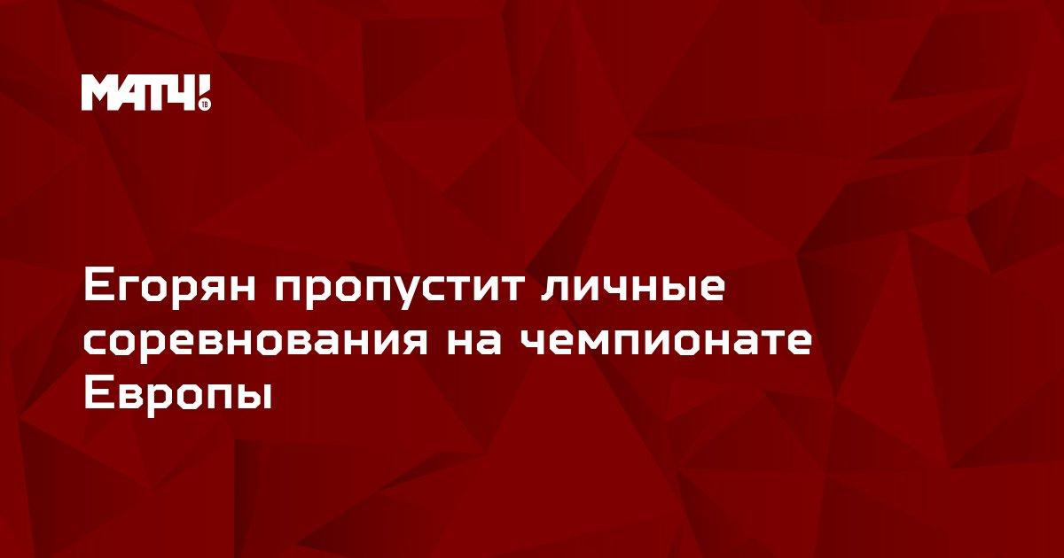 Егорян пропустит личные соревнования на чемпионате Европы
