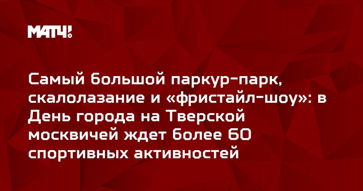Самый большой паркур-парк, скалолазание и «фристайл-шоу»:  в День города на Тверской москвичей ждет более 60 спортивных активностей