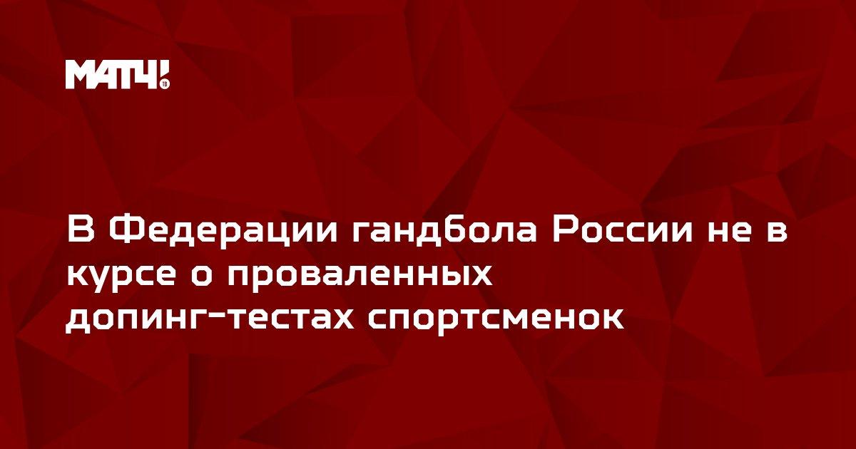 В Федерации гандбола России не в курсе о проваленных допинг-тестах спортсменок