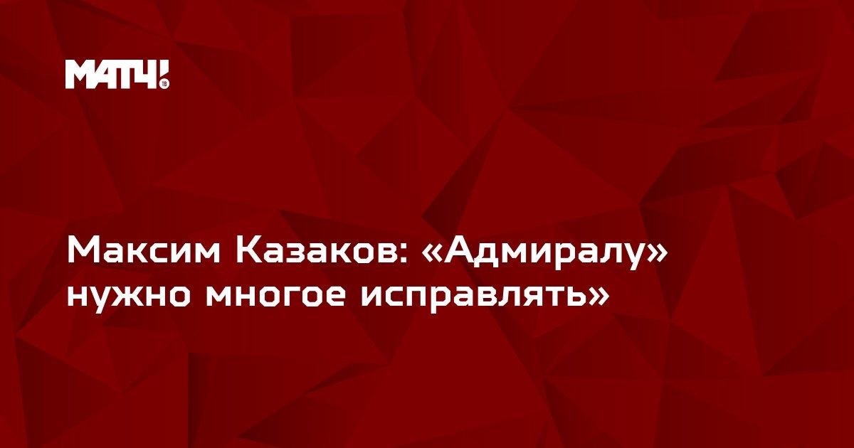Максим Казаков: «Адмиралу» нужно многое исправлять»