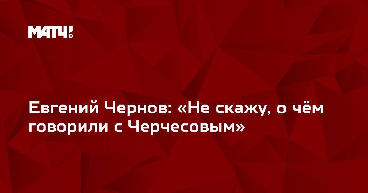 Евгений Чернов: «Не скажу, о чём говорили с Черчесовым»