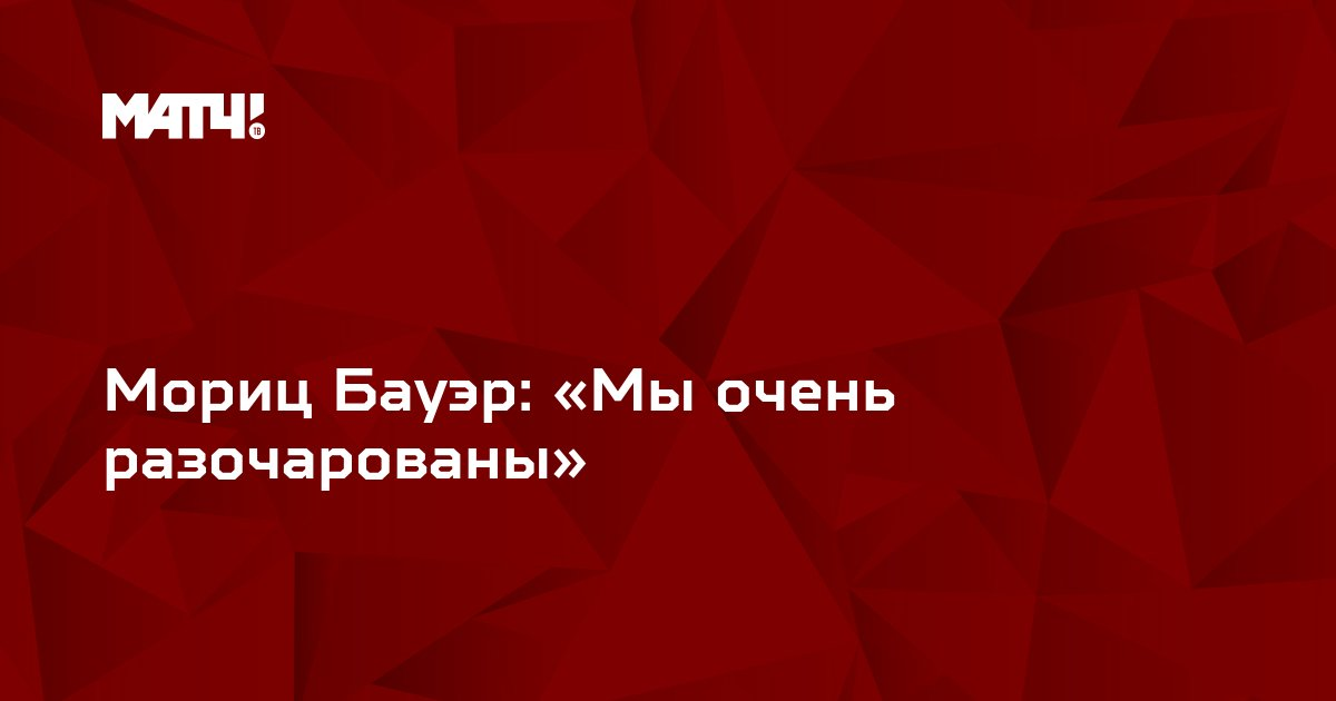Мориц Бауэр: «Мы очень разочарованы»