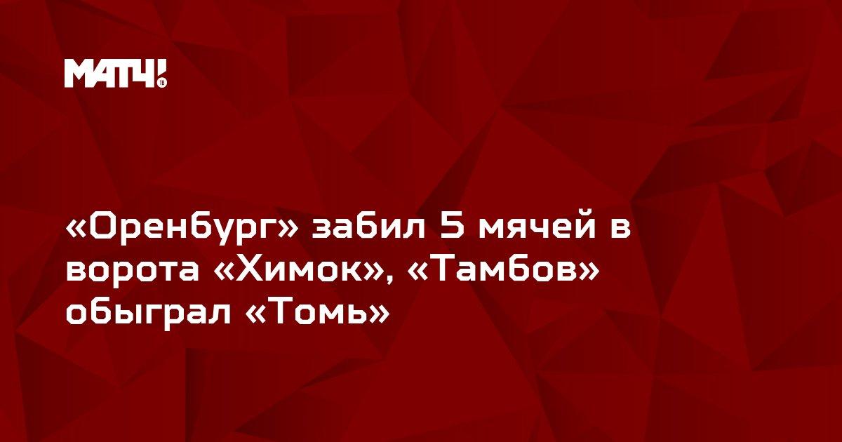 «Оренбург» забил 5 мячей в ворота «Химок», «Тамбов» обыграл «Томь»
