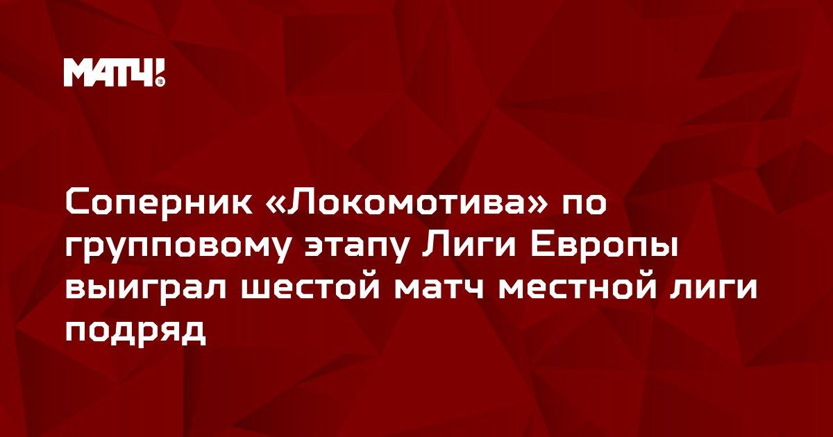 Соперник «Локомотива» по групповому этапу Лиги Европы выиграл шестой матч местной лиги подряд