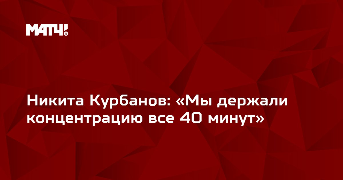 Никита Курбанов: «Мы держали концентрацию все 40 минут»