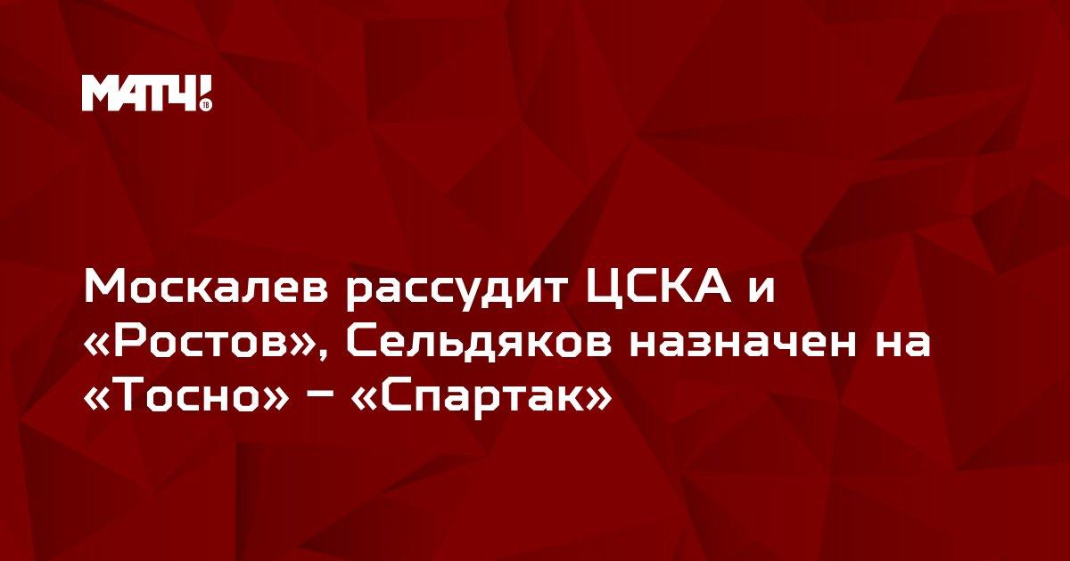Москалев рассудит ЦСКА и «Ростов», Сельдяков назначен на «Тосно» – «Спартак»