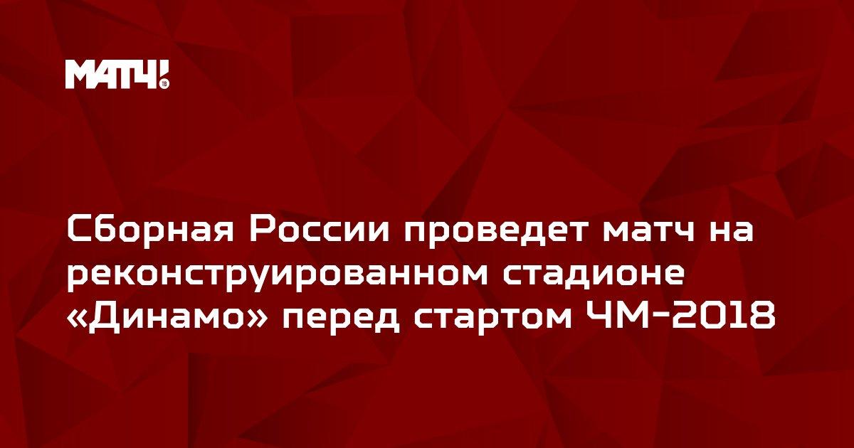 Сборная России проведет матч на реконструированном стадионе «Динамо» перед стартом ЧМ-2018