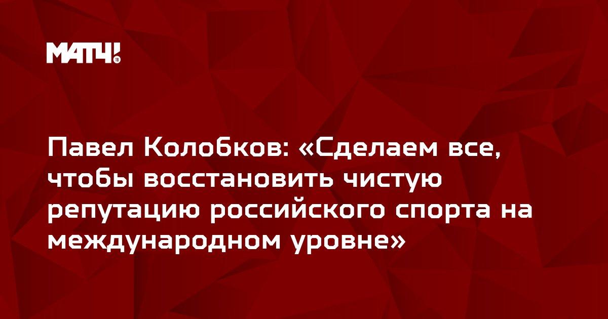 Павел Колобков: «Сделаем все, чтобы восстановить чистую репутацию российского спорта на международном уровне»