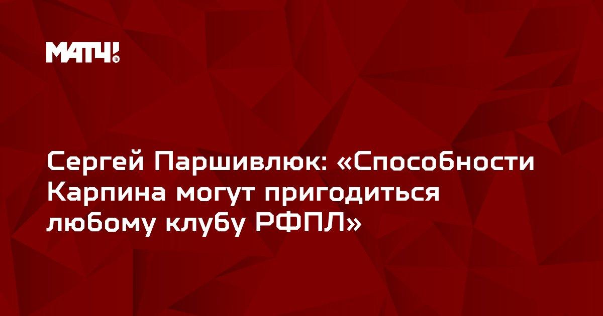 Сергей Паршивлюк: «Способности Карпина могут пригодиться любому клубу РФПЛ»