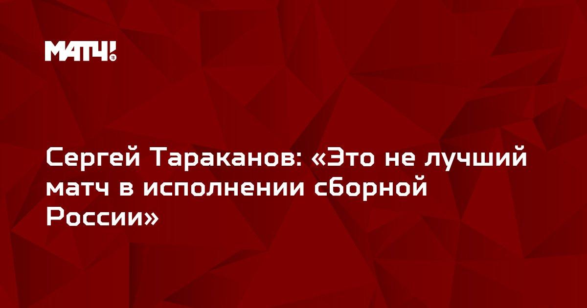Сергей Тараканов: «Это не лучший матч в исполнении сборной России»