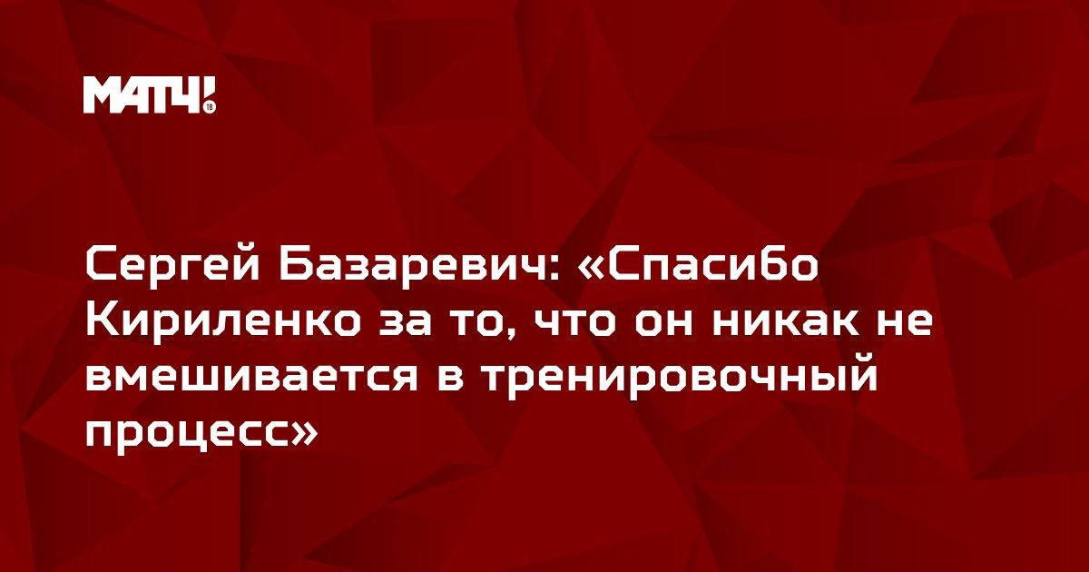 Сергей Базаревич: «Спасибо Кириленко за то, что он никак не вмешивается в тренировочный процесс»