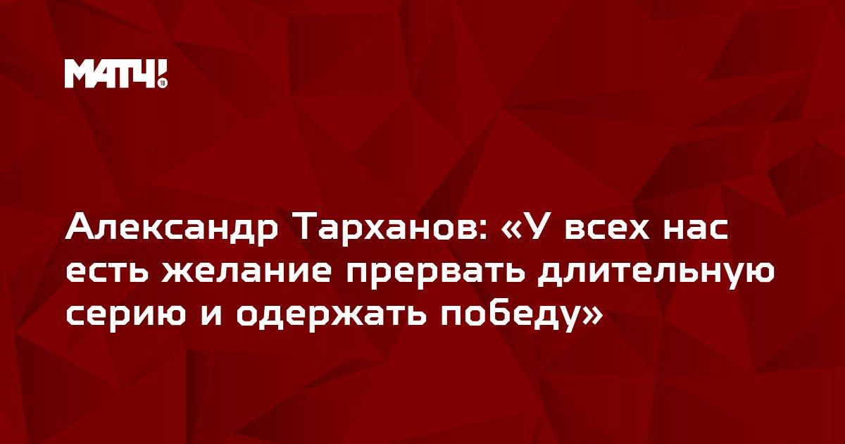Александр Тарханов: «У всех нас есть желание прервать длительную серию и одержать победу»