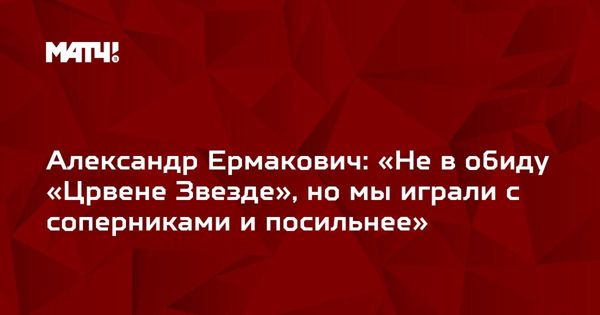 Александр Ермакович: «Не в обиду «Црвене Звезде», но мы играли с соперниками и посильнее»