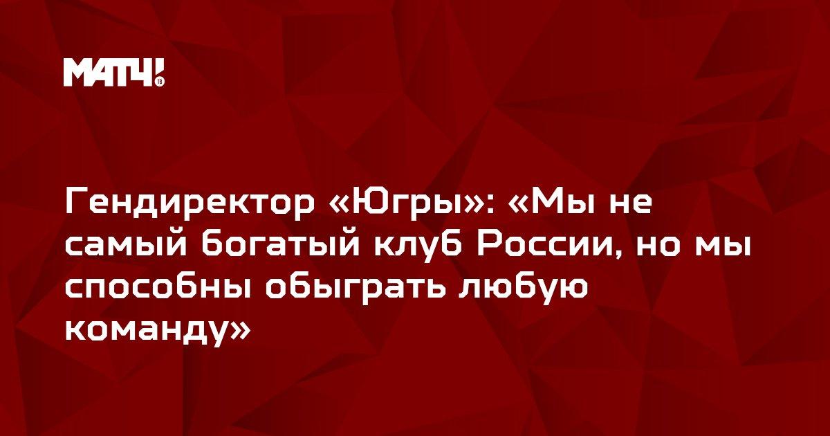 Гендиректор «Югры»: «Мы не самый богатый клуб России, но мы способны обыграть любую команду»