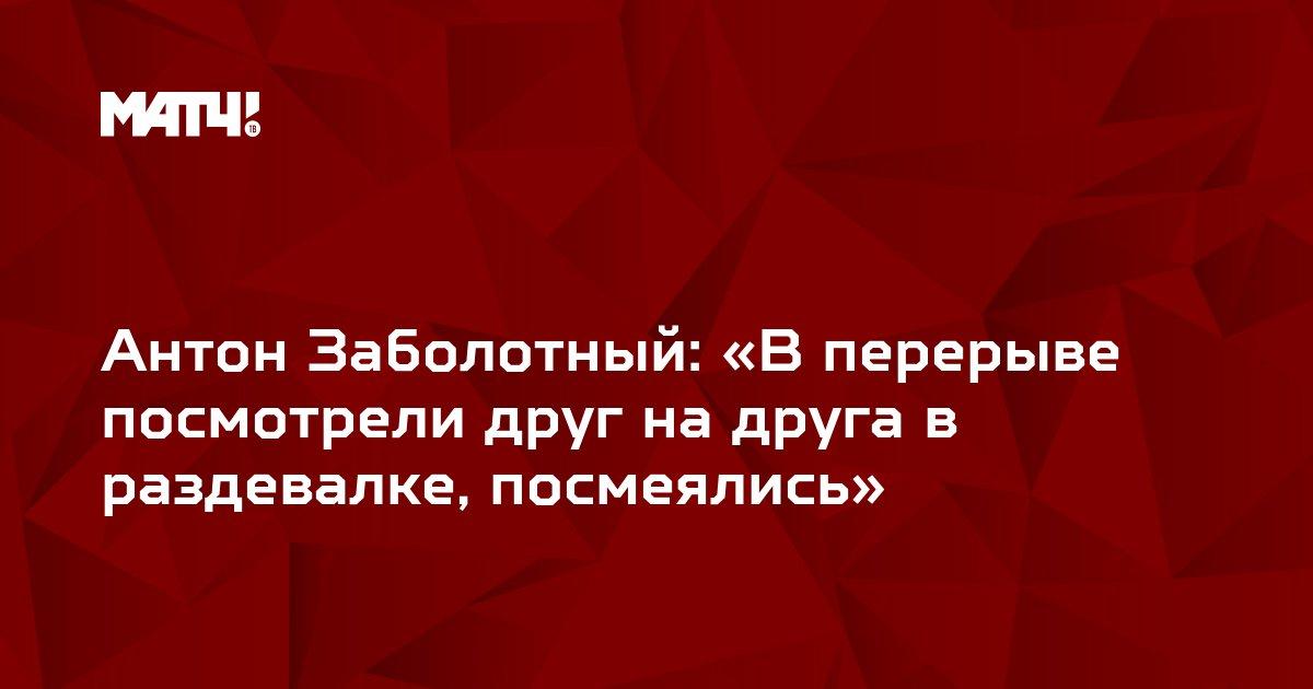 Антон Заболотный: «В перерыве посмотрели друг на друга в раздевалке, посмеялись»