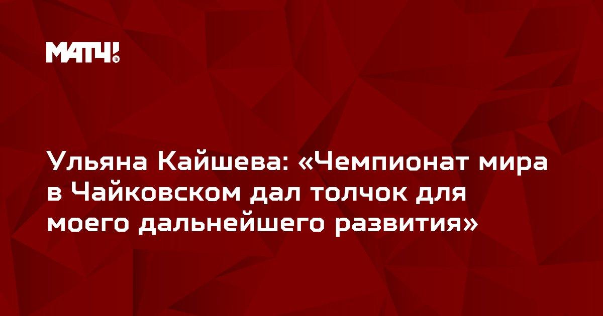 Ульяна Кайшева: «Чемпионат мира в Чайковском дал толчок для моего дальнейшего развития»