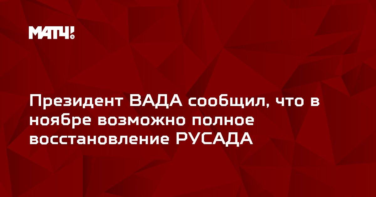 Президент ВАДА сообщил, что в ноябре возможно полное восстановление РУСАДА