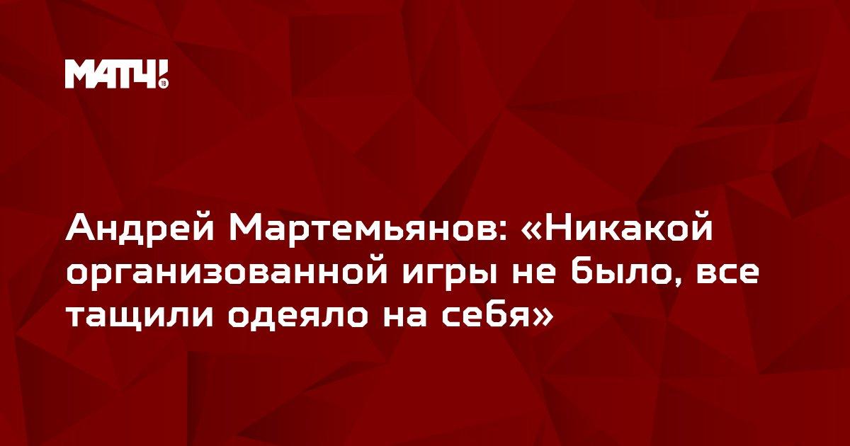 Андрей Мартемьянов: «Никакой организованной игры не было, все тащили одеяло на себя»