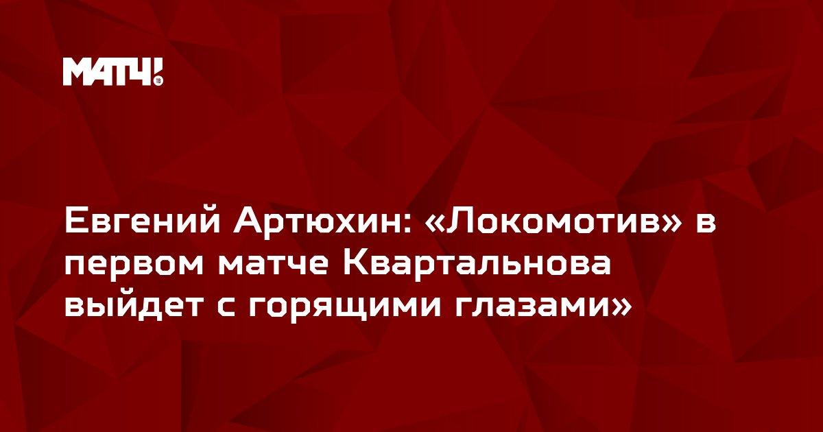 Евгений Артюхин: «Локомотив» в первом матче Квартальнова выйдет с горящими глазами»